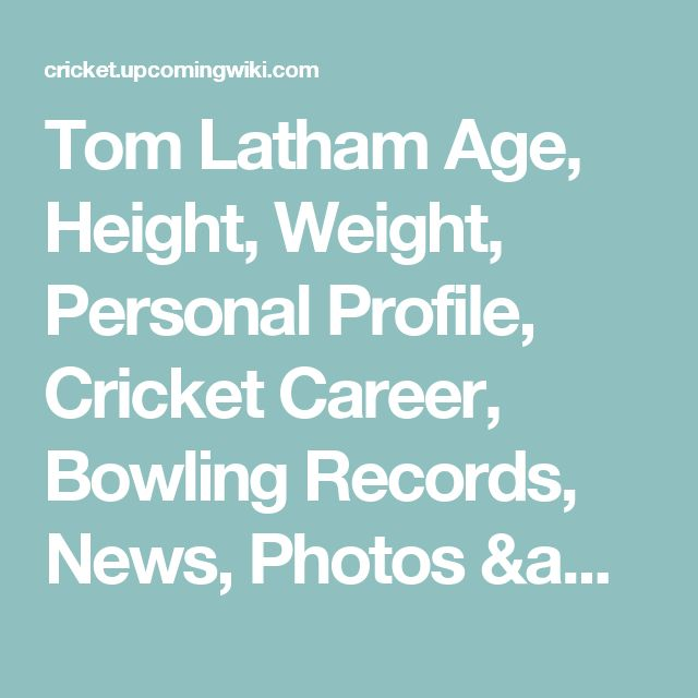 Tom Latham Age, Height, Weight, Personal Profile, Cricket Career, Bowling Records, News, Photos & More - Cricket Upcoming Wiki