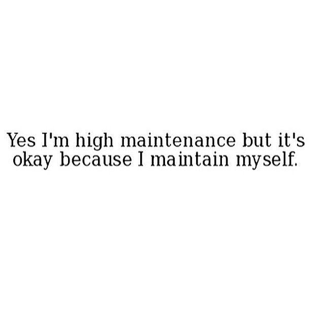 Yes I'm high maintenance