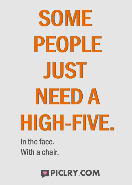 Some people just need a high-five. In the face, with a chair :P #Quotes #Funny