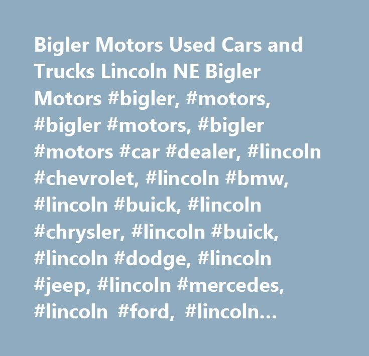 Bigler Motors Used Cars and Trucks Lincoln NE Bigler Motors #bigler, #motors, #bigler #motors, #bigler #motors #car #dealer, #lincoln #chevrolet, #lincoln #bmw, #lincoln #buick, #lincoln #chrysler, #lincoln #buick, #lincoln #dodge, #lincoln #jeep, #lincoln #mercedes, #lincoln #ford, #lincoln #gmc, #lincoln #hummer, #lincoln #honda, #lincoln #hyundai, #lincoln #infiniti, #lincoln #jaguar, #lincoln #lexus, #lincoln #mazda, #lincoln #mercury, #lincoln #mitsubishi, #lincon #nissan, #lincoln…