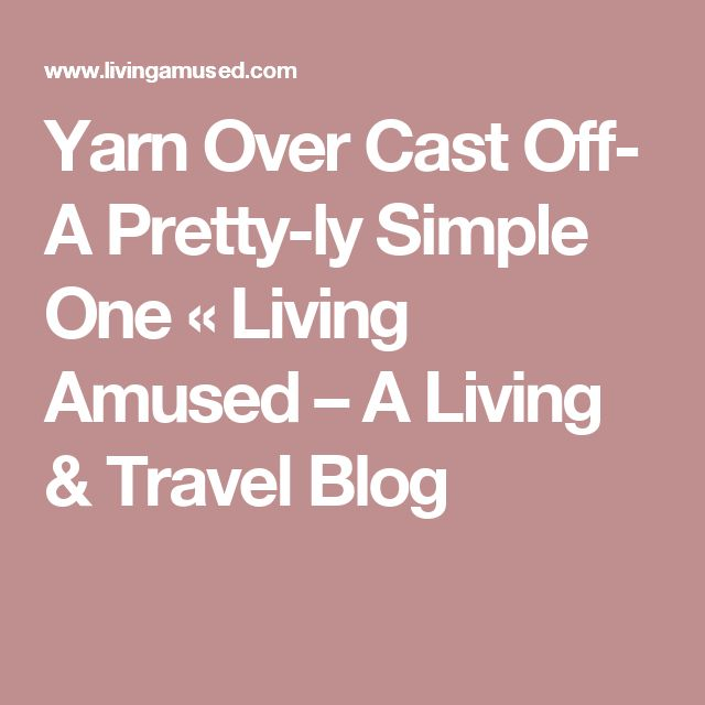 Yarn Over Cast Off- A Pretty-ly Simple One « Living Amused – A Living & Travel Blog