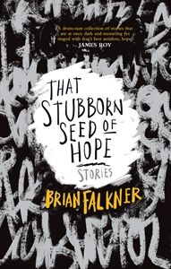 That Stubborn Seed of Hope / Brian Falkner. Brian Falkner serves up bite-sized tales of fear – fear of rejection, fear of dying, fear of disease, fear of the unknown, fear of exclusion, fear of being caught and fear of embarrassment –showing how that stubborn seed of hope hungers our darkest moments.