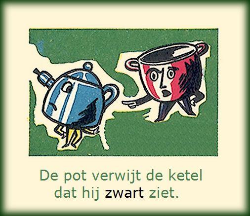 🍲 De pot verwijt de ketel dat hij zwart ziet 🍲 Betekenis: iemand verwijt een ander iets waaraan hij zich zelf ook schuldig maakt 🍲E: The pot calls the kettle black 🍲F: C'est l'hôpital qui se moque de la charité / Tu vois la paille dans l'oeil de ton voisin et pas la poutre qui est dans le tien 🍲D: Der Topf wirft dem Kessel vor, dass er schwarz ist 🍲S:  Le dijo el grajo al cuervo: quítate allá, que tiznas / Ves la paja en elojo ajeno y no la viga en el propio🍲