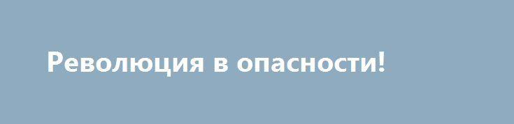Революция в опасности! http://kleinburd.ru/news/revolyuciya-v-opasnosti/