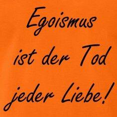 Egoismus ist der Tod jeder Liebe