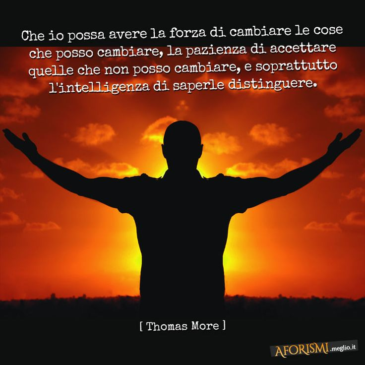 Thomas More • Che io possa avere la forza di cambiare le cose che posso cambiare, che io possa avere la pazienza di accettare le cose che non posso cambiare, che io possa avere soprattutto l'intelligenza di saperle distinguere.