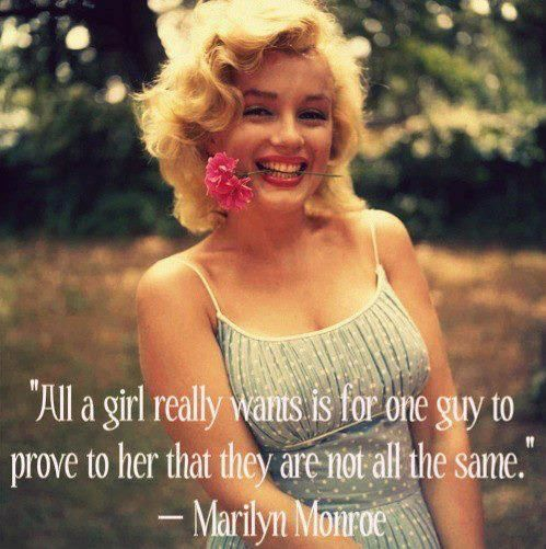 """""""All a girl really wants is for one guy to prove to her they are not all the same."""" - Marilyn Monroe"""