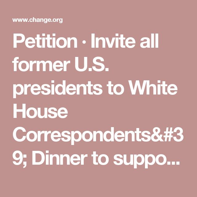 Petition · Invite all former U.S. presidents to White House Correspondents' Dinner to support press. · Change.org