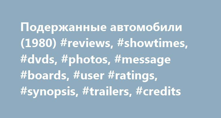 Подержанные автомобили (1980) #reviews, #showtimes, #dvds, #photos, #message #boards, #user #ratings, #synopsis, #trailers, #credits http://auto-car.nef2.com/%d0%bf%d0%be%d0%b4%d0%b5%d1%80%d0%b6%d0%b0%d0%bd%d0%bd%d1%8b%d0%b5-%d0%b0%d0%b2%d1%82%d0%be%d0%bc%d0%be%d0%b1%d0%b8%d0%bb%d0%b8-1980-reviews-showtimes-dvds-photos-message-boards-user-ra/  # The leading information resource for the entertainment industry Подержанные автомобили (1980 ) Storyline Plot Keywords: Taglines: Like new, great…