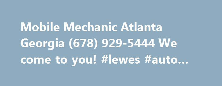 Mobile Mechanic Atlanta Georgia (678) 929-5444 We come to you! #lewes #auto #mall http://india.remmont.com/mobile-mechanic-atlanta-georgia-678-929-5444-we-come-to-you-lewes-auto-mall/  #mobile auto repair # Atlanta Mobile Mechanic brings the auto repair shop to you. Mobile Mechanics in Atlanta are here to get you back on the road fast! The fact that we are mobile means that we can save you money by keeping our overhead low, also you get to avoid towing charges, and you don't have to wait in…