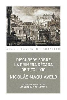 Machiavelli, Niccolò --- Discursos sobre la Primera Década de Tito Livio / Nicolás Maquiavelo ; estudio preliminar y notas de Manuel Mª. de Artaza Montero --- Tres cantos, Madrid: Ediciones Akal, [2016]
