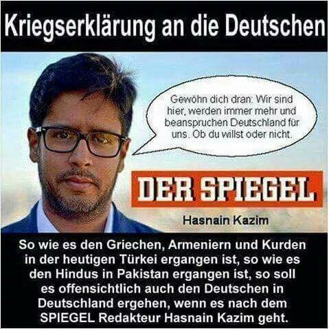 Kriegserklärung an die Deutschen: Gewöhn dich dran. Wir sind hier, wir werden immer mehr und beanspruchen Deutschland für uns .Ob du willst oder nicht.  So wie es den Griechen, Armeniern und Kurden in der heutigen Türkei ergangen ist, so wie es den Hindus in Pakistan ergangen ist, so soll es offensichtlich auch den Deutschen in Deutschland ergehen, wenn es nach dem SPIEGEL Redakteur Hasnain Kazim geht.