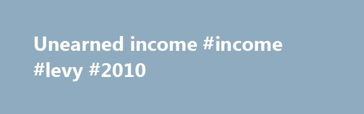 Unearned income #income #levy #2010 http://income.remmont.com/unearned-income-income-levy-2010/  #unearned income # Income Personal Income Massachusetts imposes a 5.1% tax (effective January 1, 2016) on both earned income (salaries, wages, tips, commissions) and unearned income (interest, dividends and capital gains.); certain capital gains are taxed at 12%. An individual first calculates gross income which is income from whatever source derived including (but not limited […]