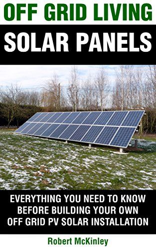 Download free Off Grid Living: Solar Panels - Everything You Need To Know Before Building Your Own Photovoltaic Solar Installation (Off Grid Solar Solar PV System Photovoltaic Solar Panels Off Grid Living) pdf