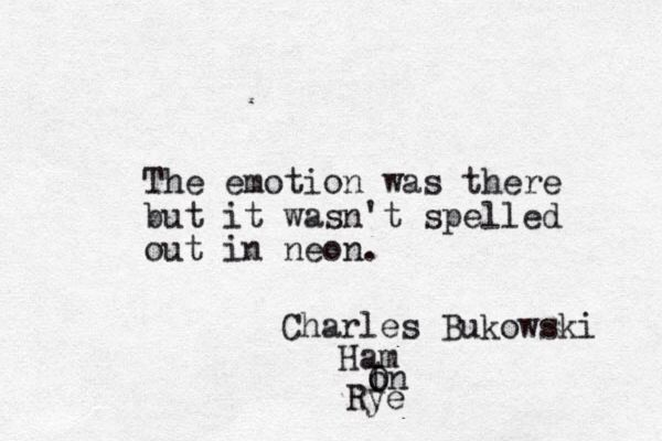 The emotion was there but it wasn't spelled out in neon. Charles Bukowski, Ham on Rye