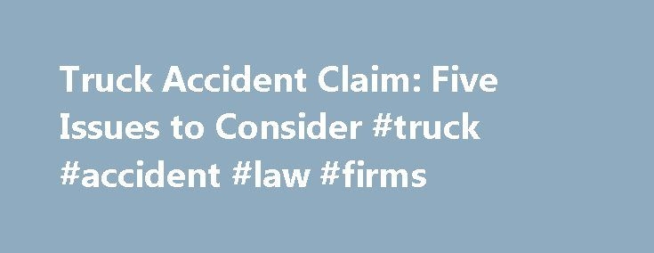 Truck Accident Claim: Five Issues to Consider #truck #accident #law #firms http://indiana.nef2.com/truck-accident-claim-five-issues-to-consider-truck-accident-law-firms/  # Truck Accident Claim: Five Issues to Consider Other Articles by the Author Winning a truck accident claim can be difficult. There are numerous hurdles that victims and their lawyer must overcome before presenting an effective claim against the negligent driver or trucking company. Though every truck accident victim has…