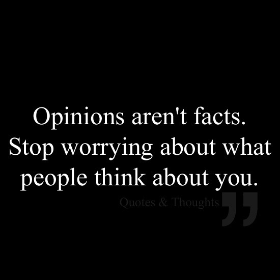 Tattoo Quotes About Not Caring What Others Think: Opinions Aren't Facts. Stop Worrying About What People