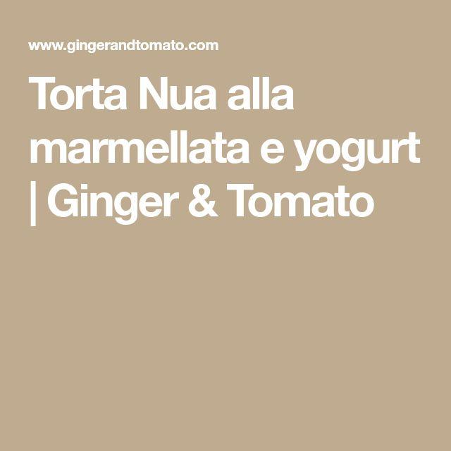 Torta Nua alla marmellata e yogurt   Ginger & Tomato