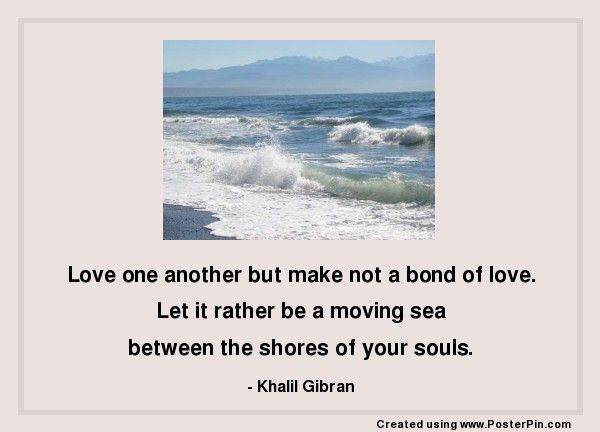 Love one another but make not a bond of love.  Let it rather be a moving sea  between the shores of your souls.  - Khalil Gibran