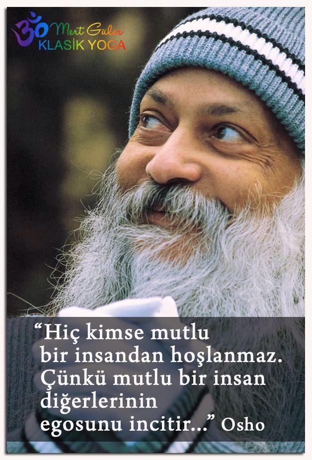 """""""Hiç kimse mutlu bir insandan hoşlanmaz. Çünkü mutlu bir insan diğerlerinin egosunu incitir"""" Osho"""