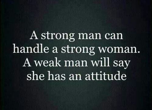 "Quotes:  ""A #strong #man can handle a strong #woman. A weak man will say she has an attitude."""