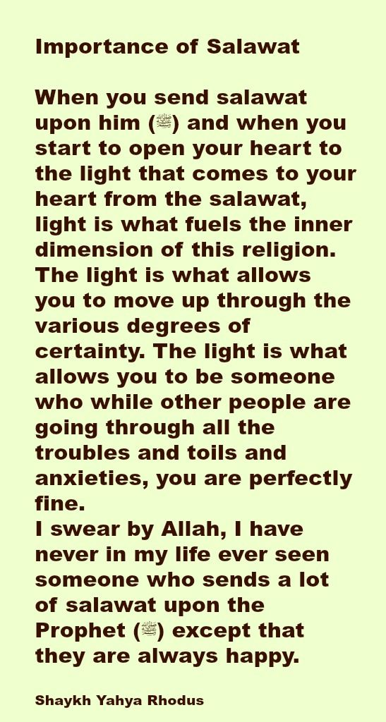 Importance of Salawat  When you send salawat upon him (ﷺ) and when you start to open your heart to the light that comes to your heart from the salawat, light is what fuels the inner dimension of this religion. The light is what allows you to move up through the various degrees of certainty. The light is what allows you to be someone who while other people are going through all the troubles and toils and anxieties, you are perfectly fine. I swear by Allah, I have never in my life ever seen…