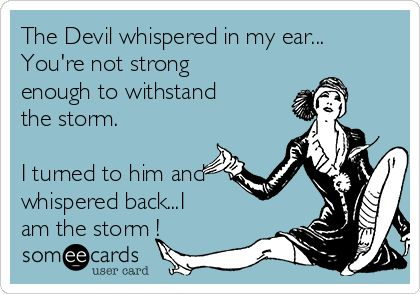 Free, Encouragement Ecard: The Devil whispered in my ear... You're not strong enough to withstand the storm. I turned to him and whispered back...I am the storm !