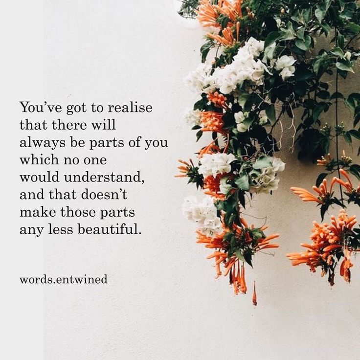 You've got to realize there will always be parts f you which no one would understand, and that doesn't make those parts any less beautiful.