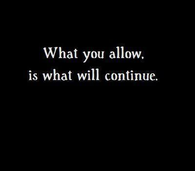 What you allow, is what will continue. it's all on me....