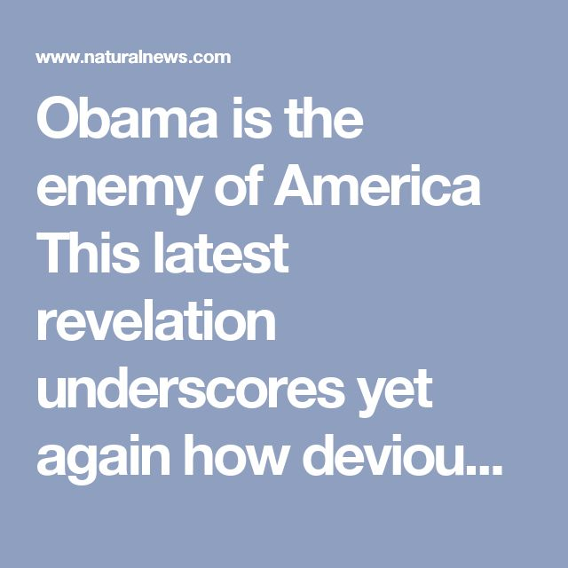 """Obama is the enemy of America This latest revelation underscores yet again how devious and criminal former President Obama really is. As I wrote on January 24th in this article that named Obama as a """"sleeper cell"""" traitor of America: Leaving the White House is """"sleeper cell"""" Barack Hussein Obama, an enemy of liberty, a serial liar and someone who meticulously followed a Soviet-style plan of subversion to systematically destroy America. Let's hope Trump initiates criminal investigations…"""