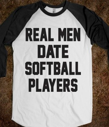Real Men Date Softball Players  But all the girls I know that play softball like other girls.