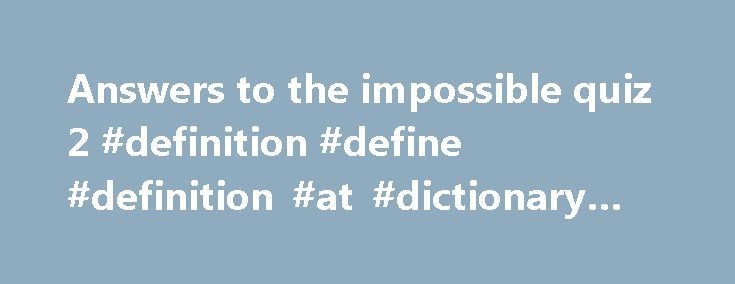 Answers to the impossible quiz 2 #definition #define #definition #at #dictionary #com http://answer.remmont.com/answers-to-the-impossible-quiz-2-definition-define-definition-at-dictionary-com/  #answers to the impossible quiz 2 # Best answer: First, may I thank you, and also congratulate you for posting such an amazing, and appropriate question. You ve certainly generated a huge response. One thing I ve noticed that I find both interesting and disturbing in many of the answers is the…