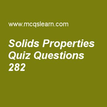 Learn quiz on solids properties, chemistry quiz 282 to practice. Free chemistry MCQs questions and answers to learn solids properties MCQs with answers. Practice MCQs to test knowledge on solids properties, liquid crystals, vapor pressure, ideality deviations, van der waals equation worksheets.  Free solids properties worksheet has multiple choice quiz questions as definite shape is a chrachterization of, answer key with choices as solids, liquids, gases and plasma to test study skills…