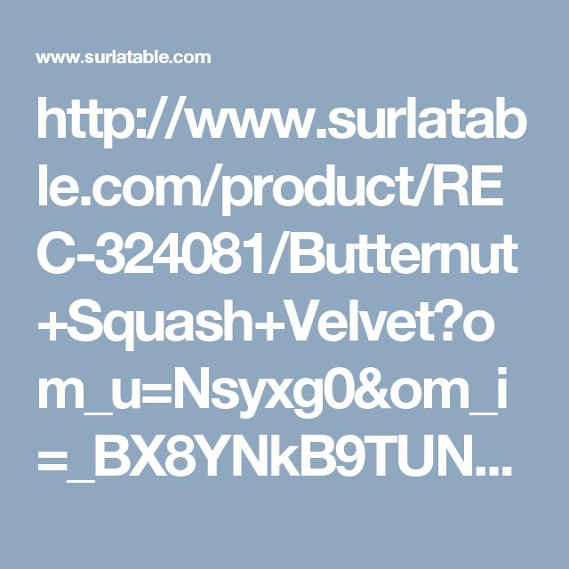 http://www.surlatable.com/product/REC-324081/Butternut+Squash+Velvet?om_u=Nsyxg0&om_i=_BX8YNkB9TUNr6h&ch=eml&utm_medium=email&utm_source=email&utm_campaign=email&email=meagher1@charter.net#sthash.9XDJo2Th.qjtu