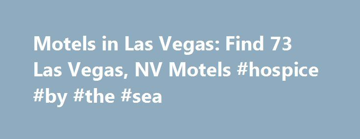 Motels in Las Vegas: Find 73 Las Vegas, NV Motels #hospice #by #the #sea http://hotel.remmont.com/motels-in-las-vegas-find-73-las-vegas-nv-motels-hospice-by-the-sea/  #las vegas motels # Motels in Las Vegas Las Vegas Motel Guide Stay at a two-star hotel in Las Vegas to avoid breaking the bank. Remain within your price range with reservations at the hotel of your choice Use the convenient mobile options to book on the go Make your reservations today and save the […]