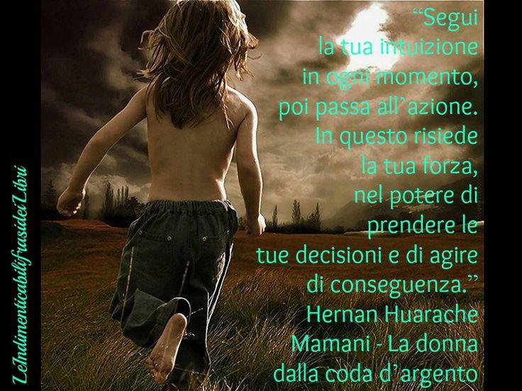 """""""Segui la tua intuizione in ogni momento, poi passa all'azione. In questo risiede la tua forza, nel potere di prendere le tue decisioni e di agire di conseguenza."""" Hernan Huarache Mamani - La donna dalla coda d'argento"""