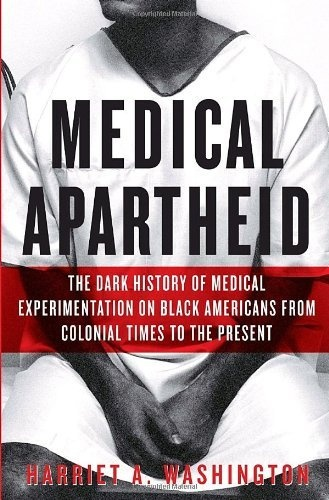 Medical Apartheid: The Dark History of Medical Experimentation on Black Americans from Colonial Times to the Present by Harriet A. Washington, http://www.amazon.com/dp/0385509936/ref=cm_sw_r_pi_dp_cJ4Eqb1HG0Z9K