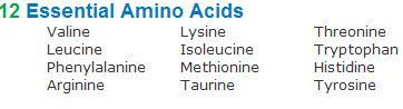 12 Essential Amino Acids Valine, Lysine, Threonine, Leucine, Isoleucine, Tryptophan, Phenylalanine, Methionine, Histidine, Arginine, Taurine, Tyrosine