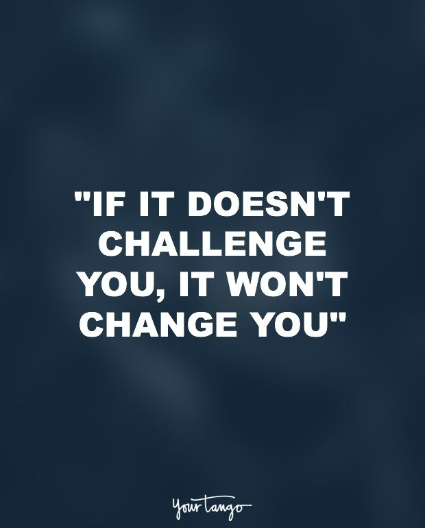 """""""If it doesn't challenge you, it won't change you."""""""
