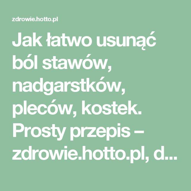 Jak łatwo usunąć ból stawów, nadgarstków, pleców, kostek. Prosty przepis – zdrowie.hotto.pl, domowe sposoby popularne w necie