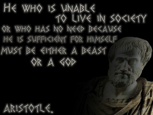 He who is unable to live in society or who has no need because he is sufficient for himself, must be either a beast or a god.  ~Aristotle.  Aristotle is one of my favorite philosophers, and this quote proves man's social nature. I've always try to abide by the great philosophers concepts.
