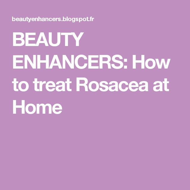 BEAUTY ENHANCERS: How to treat Rosacea at Home