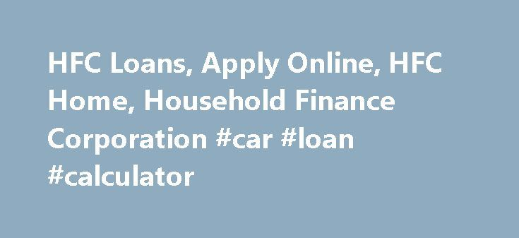 HFC Loans, Apply Online, HFC Home, Household Finance Corporation #car #loan #calculator http://malaysia.remmont.com/hfc-loans-apply-online-hfc-home-household-finance-corporation-car-loan-calculator/  #hfc loans #Personal Loans HFC Personal Loans For over 125 years we've been helping real people find real solutions to their financial needs. Our short application can assist you in applying for a personal loan, mortgage refinance loan, or home equity loan. HFC and Beneficial are sub-prime…