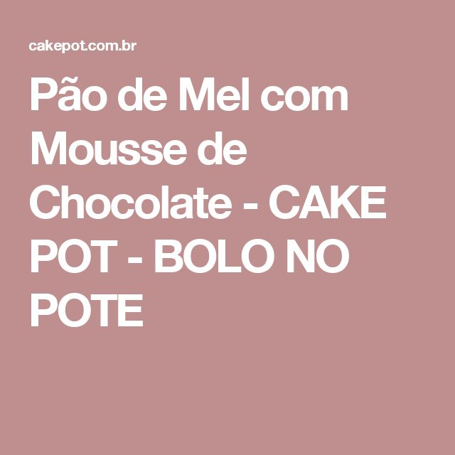 Pão de Mel com Mousse de Chocolate - CAKE POT - BOLO NO POTE