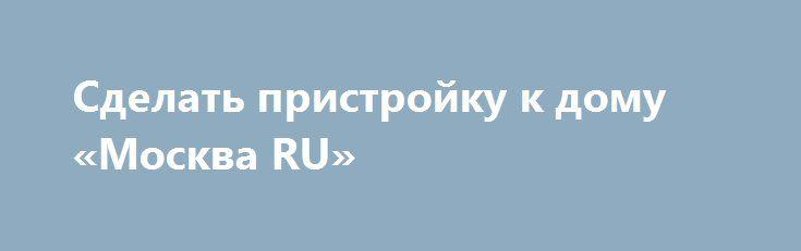 Сделать пристройку к дому «Москва RU» http://www.mostransregion.ru/d_001/?adv_id=24416  Выполним профессионально и в оговоренный срок: пристройку к Вашему дому. Квалифицированные мастера нашей строительной бригады выполняют работы по реконструкции дачных домов, текущему и капитальному ремонту дач и прочих строений (это может быть баня, пристройка к дому, терраса или веранда, и так далее). В деле достройки или перестройки таких строений нами накоплен большой опыт, наша бригада - это…