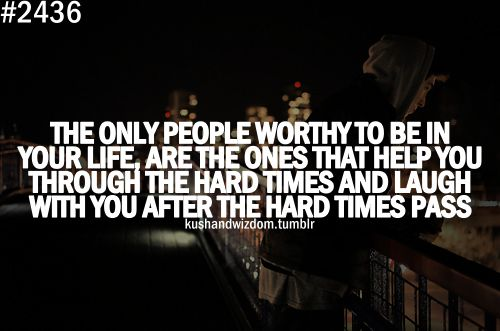 The only people worthy to be in your life are the ones that help you through the hard times and laugh with you after the hard times pass.