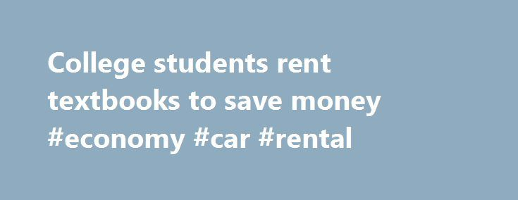 College students rent textbooks to save money #economy #car #rental http://rental.nef2.com/college-students-rent-textbooks-to-save-money-economy-car-rental/  #book rentals # College students rent textbooks to save money By Jenna Johnson Washington Post Staff Writer Monday, January 18, 2010 At the beginning of each semester, George Mason University Bookstore's general manager ventures into the school's mailroom and tries to figure out where everyone bought their books, because fewer and fewer…