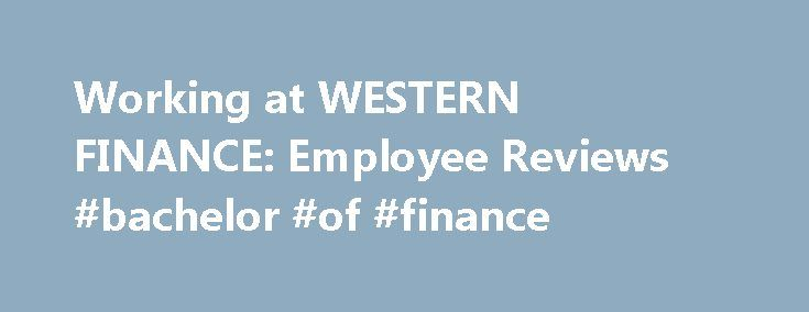 Working at WESTERN FINANCE: Employee Reviews #bachelor #of #finance http://finances.remmont.com/working-at-western-finance-employee-reviews-bachelor-of-finance/  #western finance # WESTERN FINANCE Employee Reviews in United States Fun and fast paced employment Finance Specialist (Former Employee) Tahlequah, OK August 24, 2016 A typical day was very busy and fast paced between lots of collection calls to be made and new customers to open loans with you were always feeling like there was […]