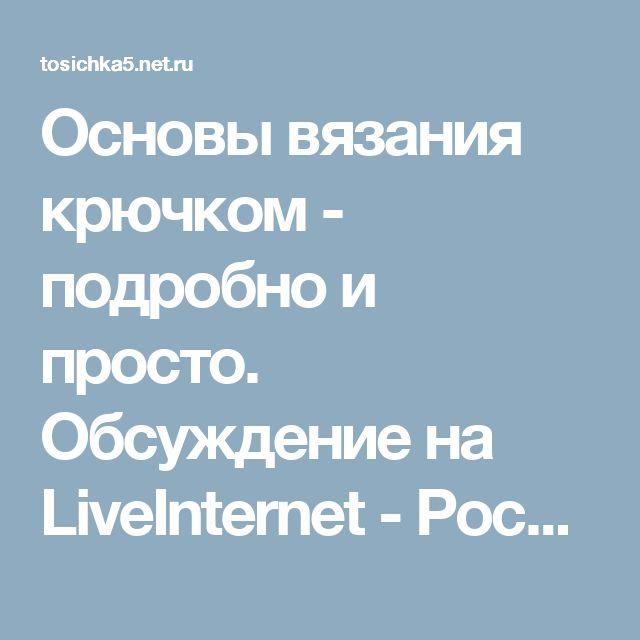 Основы вязания крючком - подробно и просто. Обсуждение на LiveInternet - Российский Сервис Онлайн-Дневников