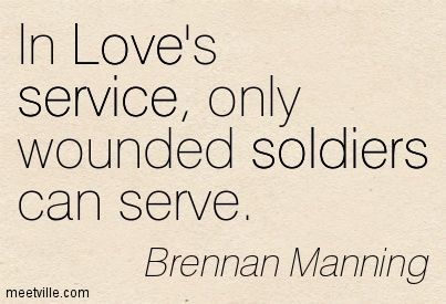 Brennan Manning : In Love's service, only wounded soldiers can serve ...